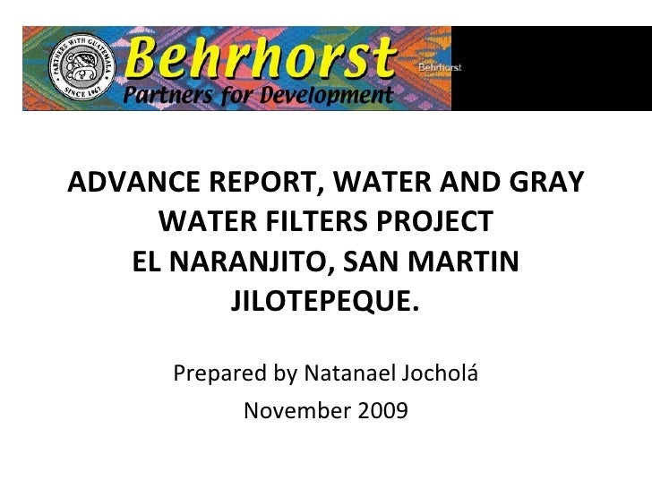ADVANCE REPORT, WATER AND GRAY WATER FILTERS PROJECT EL NARANJITO, SAN MARTIN JILOTEPEQUE. Prepared by Natanael Jocholá No...