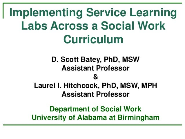 Implementing Service Learning Labs Across a Social Work Curriculum D. Scott Batey, PhD, MSW Assistant Professor & Laurel I...