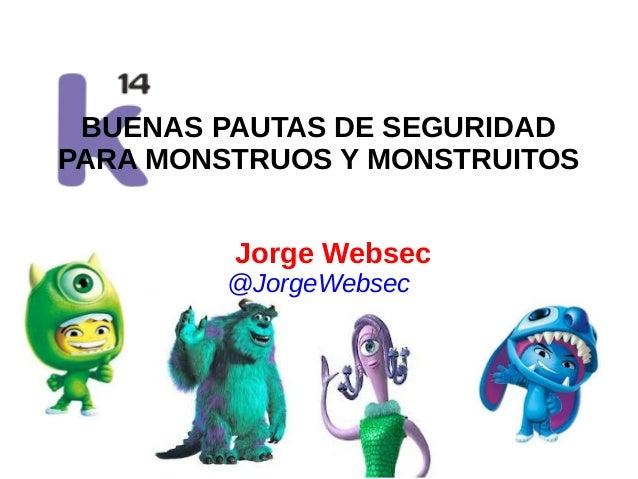 BUENAS PAUTAS DE SEGURIDAD PARA MONSTRUOS Y MONSTRUITOS Jorge Websec @JorgeWebsec  www.quantika14.com