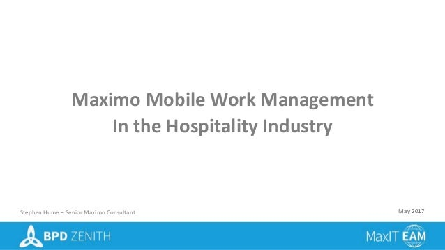 Maximo Mobile Work Management In the Hospitality Industry Stephen Hume – Senior Maximo Consultant May 2017