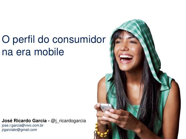 O perfil do consumidorna era mobileJosé Ricardo Garcia - @j_ricardogarciajose.r.garcia@vivo.com.brjrgarciabr@gmail.com