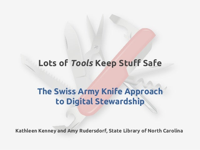 Lots of Tools Keep Stuff Safe        The Swiss Army Knife Approach            to Digital StewardshipKathleen Kenney and Am...