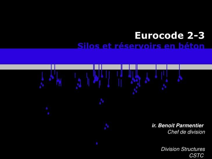 Eurocode 2-3<br />Silos et réservoirs en béton<br />ir. Benoit ParmentierChef de division<br />Division Structures<br />CS...