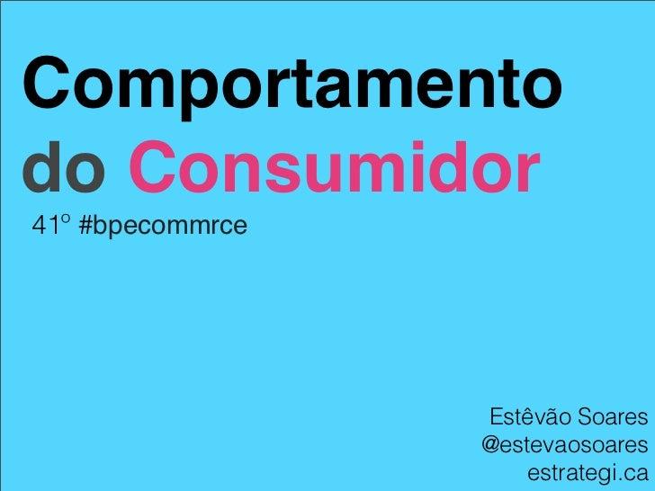 Comportamentodo Consumidor41º #bpecommrce                  Estêvão Soares                  @estevaosoares                 ...
