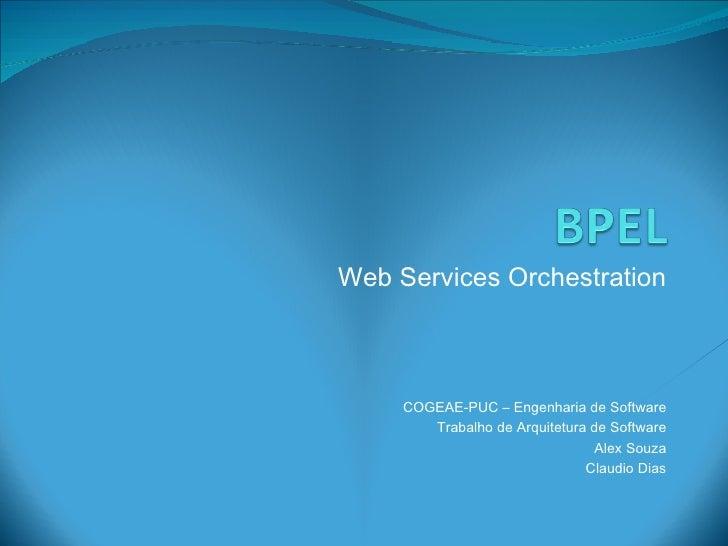 Web Services Orchestration COGEAE-PUC – Engenharia de Software Trabalho de Arquitetura de Software Alex Souza Claudio Dias
