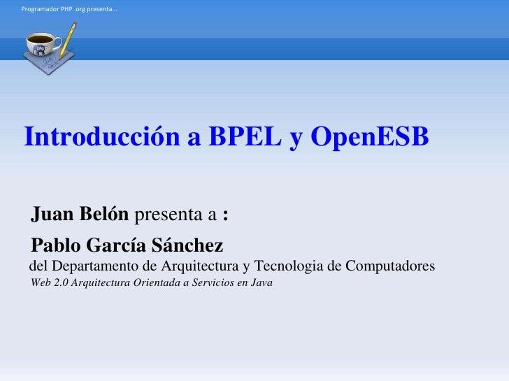 Programador PHP .org presenta…     Introducción a BPEL y OpenESB    Juan Belón presenta a :   Pablo García Sánchez   del D...