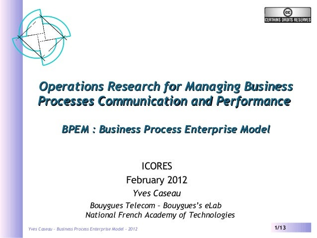 Yves Caseau – Business Process Enterprise Model - 2012 1/13 Operations Research for Managing BusinessOperations Research f...