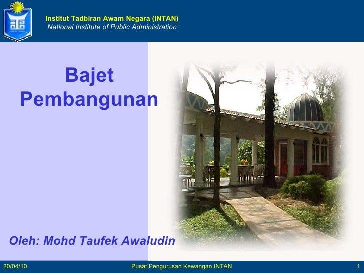Institut Tadbiran Awam Negara (INTAN) National Institute of Public Administration Oleh: Mohd Taufek Awaludin Bajet Pembang...
