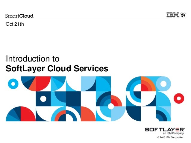 Oct 21th  Introduction to SoftLayer Cloud Services  © 2013 IBM Corporation