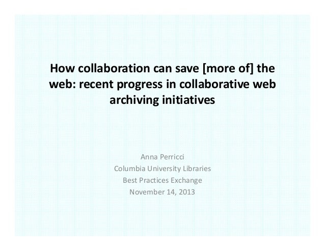 How collaboration can save [more of] the  web: recent progress in collaborative web  archiving initiatives  Anna Perricci ...