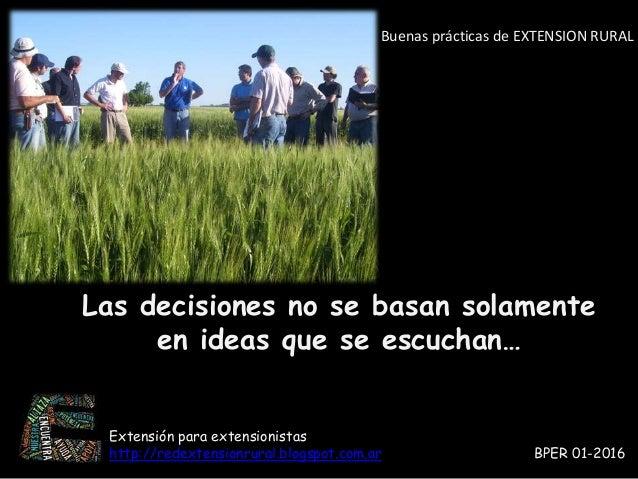 Buenas prácticas de EXTENSION RURAL Las decisiones no se basan solamente en ideas que se escuchan… Extensión para extensio...