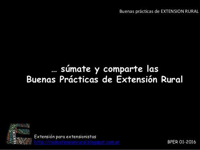 … súmate y comparte las Buenas Prácticas de Extensión Rural Buenas prácticas de EXTENSION RURAL Extensión para extensionis...