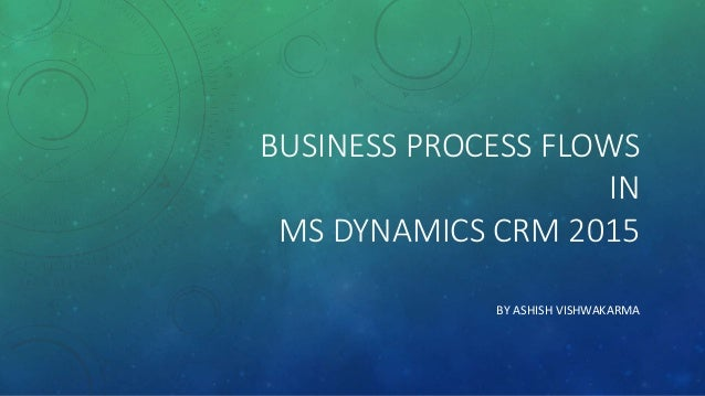 BUSINESS PROCESS FLOWS IN MS DYNAMICS CRM 2015 BY ASHISH VISHWAKARMA
