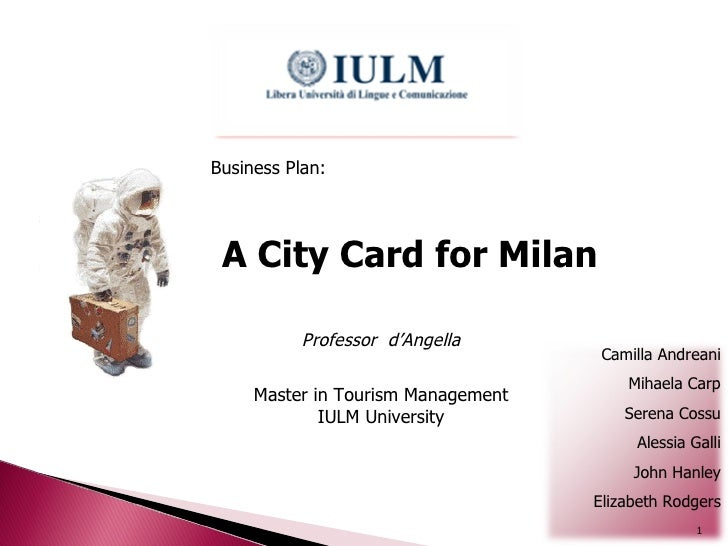 A City Card for Milan Business Plan: Professor  d'Angella Master in Tourism Management IULM University Camilla Andreani Mi...