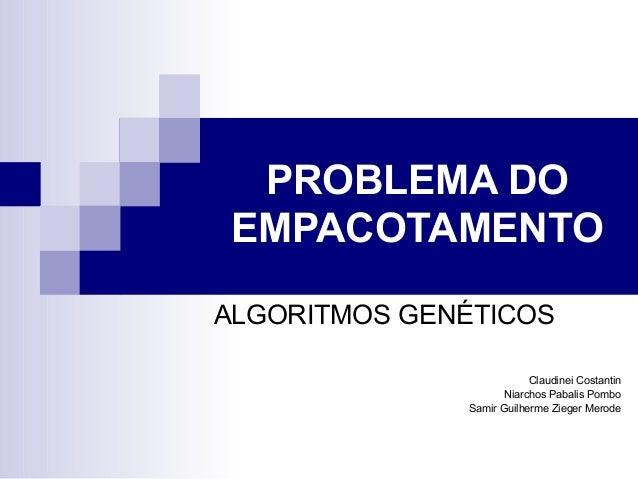 PROBLEMA DO EMPACOTAMENTO ALGORITMOS GENÉTICOS Claudinei Costantin Niarchos Pabalis Pombo Samir Guilherme Zieger Merode