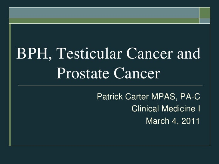 BPH, Testicular Cancer and Prostate Cancer<br />Patrick Carter MPAS, PA-C<br />Clinical Medicine I<br />March 4, 2011 <br />