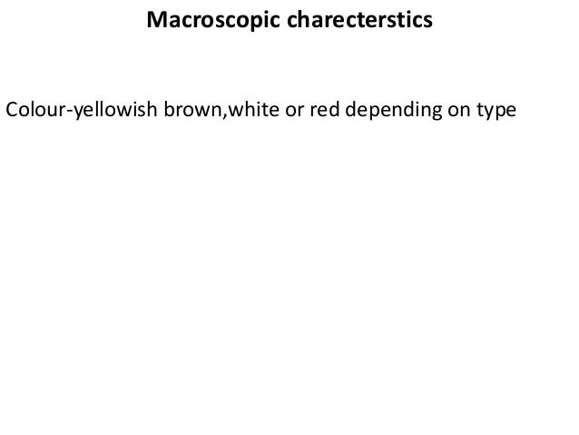 Macroscopic charecterstics Colour-yellowish brown,white or red depending on type