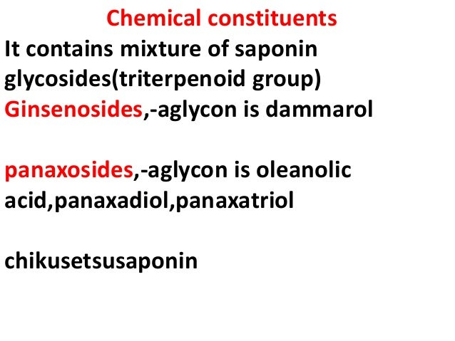 Chemical constituents It contains mixture of saponin glycosides(triterpenoid group) Ginsenosides,-aglycon is dammarol pana...