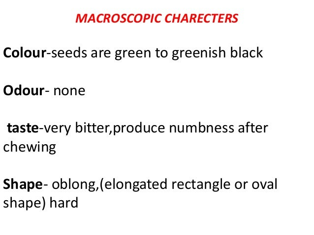 MACROSCOPIC CHARECTERS Colour-seeds are green to greenish black Odour- none taste-very bitter,produce numbness after chewi...