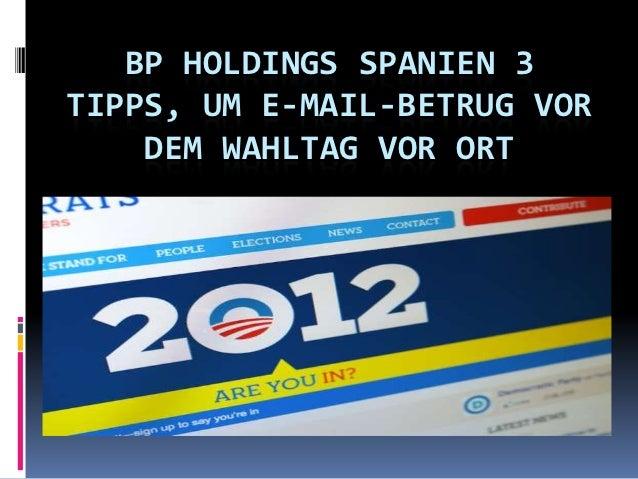 BP HOLDINGS SPANIEN 3TIPPS, UM E-MAIL-BETRUG VOR    DEM WAHLTAG VOR ORT
