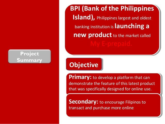 ProjectSummaryBPI (Bank of the PhilippinesIsland), Philippines largest and oldestbanking institution is launching anew pro...