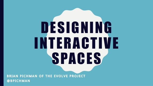 DESIGNING INTERACTIVE SPACES B R I A N P I C H M A N O F T H E E V O L V E P R O J E C T @ B P I C H M A N