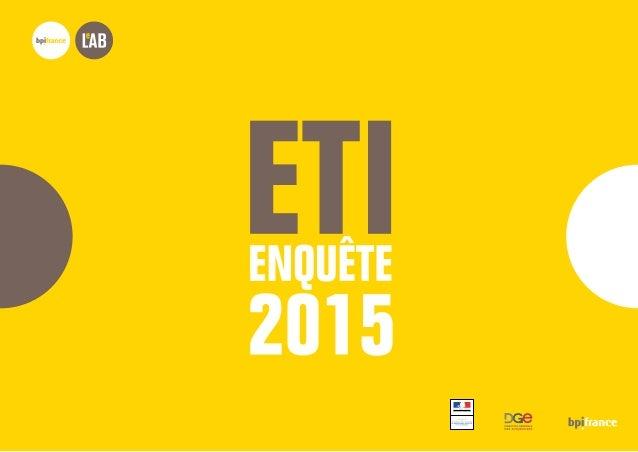 ETI ENQUÊTE 2015 Bpifrance Le Lab 3 SYNTHÈSE 4-7 1 8 PROFIL 8-23 ACTIVITÉ EMPLOI SITUATION FINANCIÈRE CROISSANCE INTERNE C...