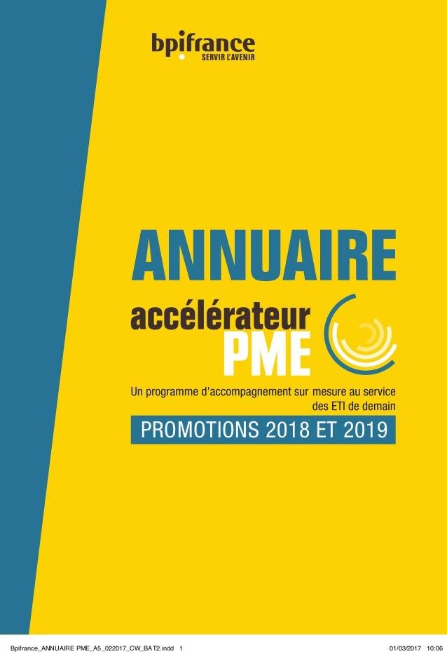 ACCÉLÉRATEUR PME   MARS 2017   Bpifrance   1 PROMOTIONS 2018 ET 2019 Bpifrance_ANNUAIRE PME_A5_022017_CW_BAT2.indd 1 01/03...