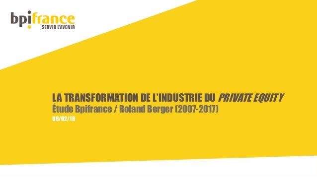 LA TRANSFORMATION DE L'INDUSTRIE DU PRIVATE EQUITY Étude Bpifrance / Roland Berger (2007-2017) 08/02/18