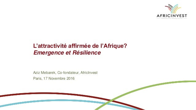 L'attractivité affirmée de l'Afrique? Emergence et Résilience Aziz Mebarek, Co-fondateur, AfricInvest Paris, 17 Novembre 2...