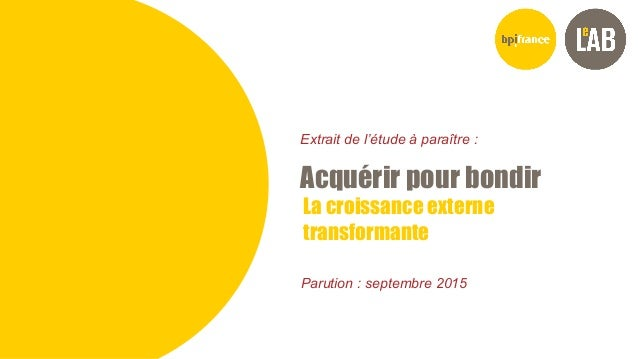 ACQUERIR POUR BONDIR (EXTRAIT) Sept- 2015 Bpifrance Le Lab SOMMAIRE GENERAL La croissance externe transformante Acquérir p...
