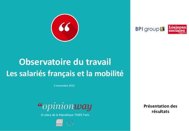 15 place de la République 75003 Paris Les salariés français et la mobilité 5 novembre 2015 Observatoire du travail Présent...