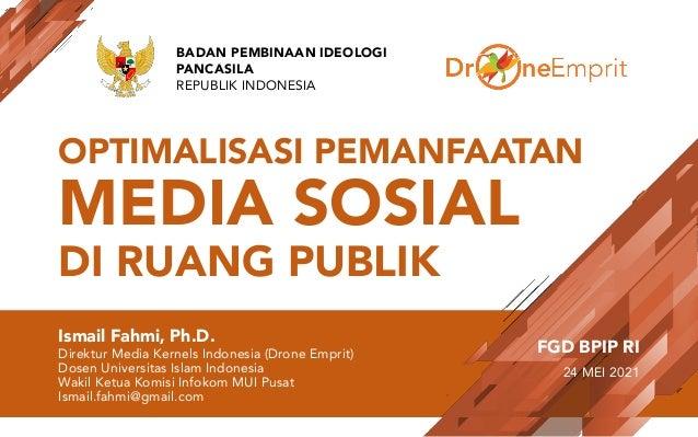 OPTIMALISASI PEMANFAATAN MEDIA SOSIAL DI RUANG PUBLIK Ismail Fahmi, Ph.D. Direktur Media Kernels Indonesia (Drone Emprit) ...