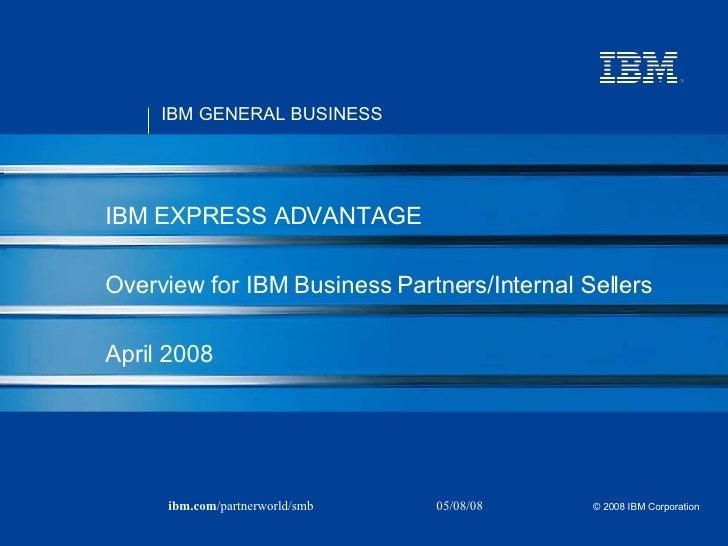 IBM EXPRESS ADVANTAGE Overview for IBM Business Partners/Internal Sellers  April 2008