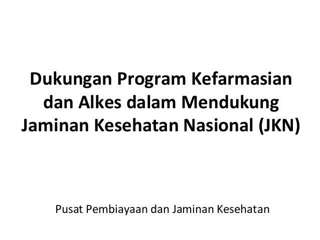 Dukungan Program Kefarmasian dan Alkes dalam Mendukung Jaminan Kesehatan Nasional (JKN) Pusat Pembiayaan dan Jaminan Keseh...