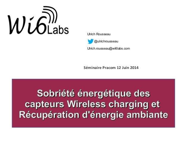 Séminaire Pracom 12 Juin 2014 Ulrich Rousseau @ulrichrousseau Ulrich.rousseau@wi6labs.com Sobriété énergétique desSobriété...