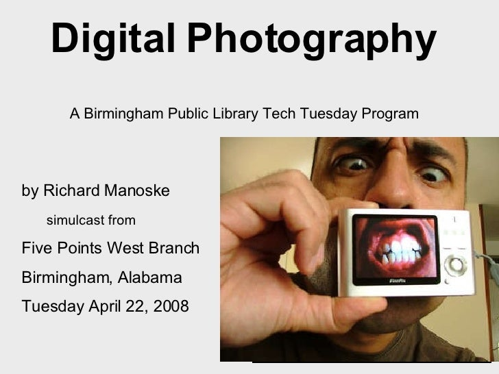 Digital Photography   A Birmingham Public Library Tech Tuesday Program   <ul><li>by Richard Manoske </li></ul><ul><ul><li>...