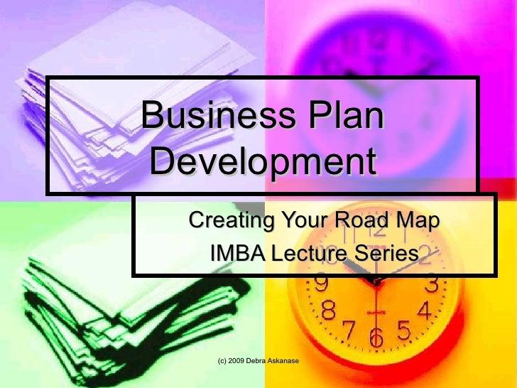 Business Plan Development Creating Your Road Map IMBA Lecture Series (c) 2009 Debra Askanase