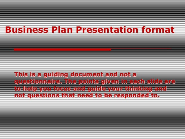 Business Plan Presentation format  This is a guiding document and not a questionnaire. The points given in each slide are ...