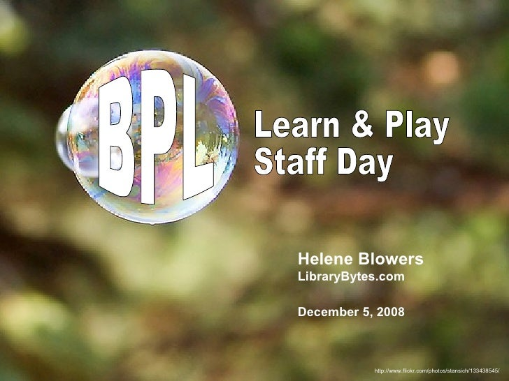 http://www.flickr.com/photos/stansich/133438545/ Learn & Play Staff Day Helene Blowers LibraryBytes.com December 5, 2008 BPL