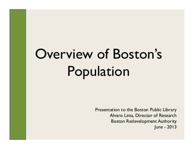 Overview of Boston'sPopulationPresentation to the Boston Public LibraryAlvaro Lima, Director of ResearchBoston Redevelopme...