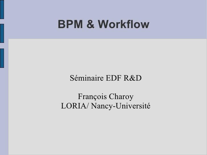 BPM & Workflow <ul><ul><li>Séminaire EDF R&D </li></ul></ul><ul><ul><li>François Charoy </li></ul></ul><ul><ul><li>LORIA/ ...