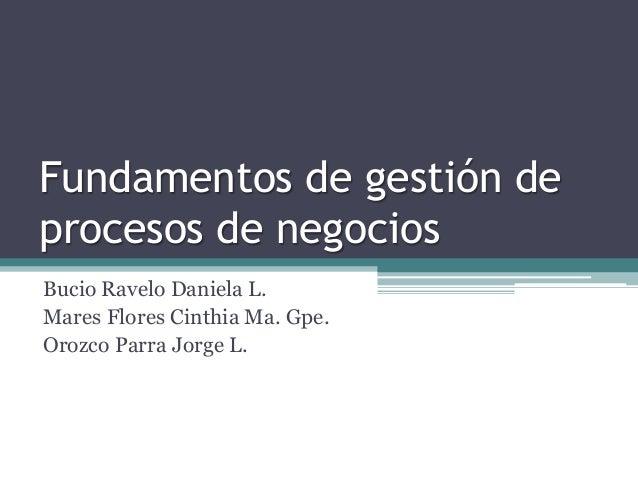 Fundamentos de gestión de procesos de negocios Bucio Ravelo Daniela L. Mares Flores Cinthia Ma. Gpe. Orozco Parra Jorge L.