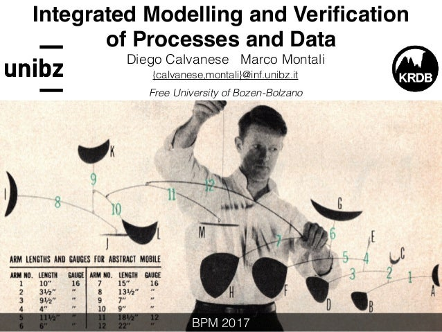 Integrated Modelling and Verification of Processes and Data Diego Calvanese Marco Montali {calvanese,montali}@inf.unibz.it ...
