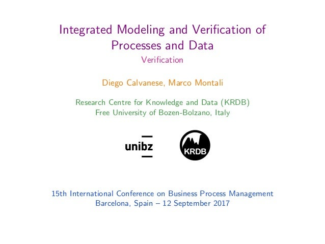 Integrated Modeling and Verification of Processes and Data Verification Diego Calvanese, Marco Montali Research Centre for K...