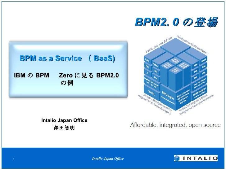 BPM as a Service ( BaaS) IBM の BPM   Zero に見る BPM2.0 の例 Intalio Japan Office 澤田智明 BPM2. 0 の登場