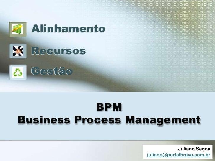 Alinhamento Recursos Gestão            BPMBusiness Process Management                                Juliano Segoa        ...