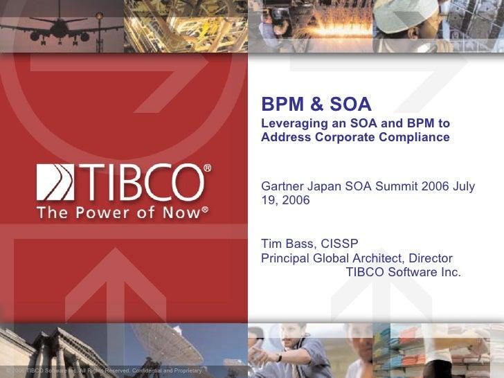 BPM & SOA  Leveraging an SOA and BPM to Address Corporate Compliance Gartner Japan SOA Summit 2006 July 19, 2006 Tim Bass,...