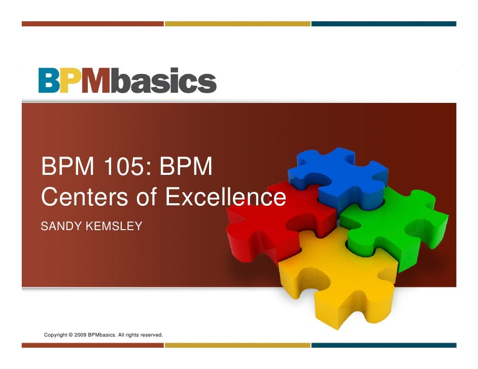 BPM 105: BPM Centers of Excellence SANDY KEMSLEY     Copyright © 2009 BPMbasics. All rights reserved.   Copyright © 2009 B...