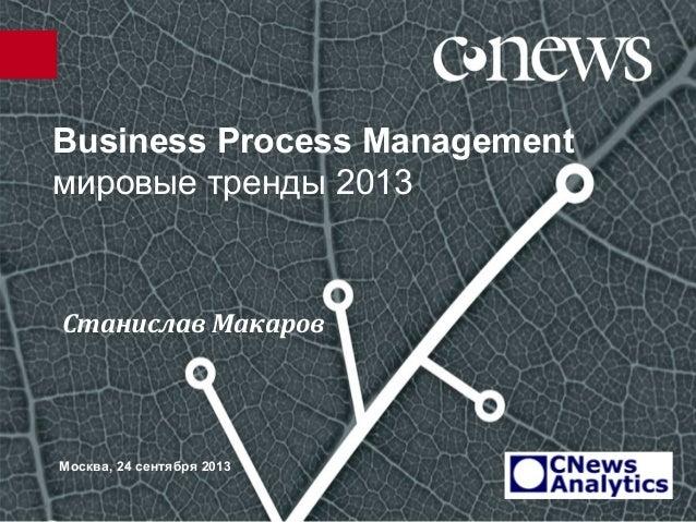 Business Process Management мировые тренды 2013 Москва, 24 сентября 2013 Станислав Макаров